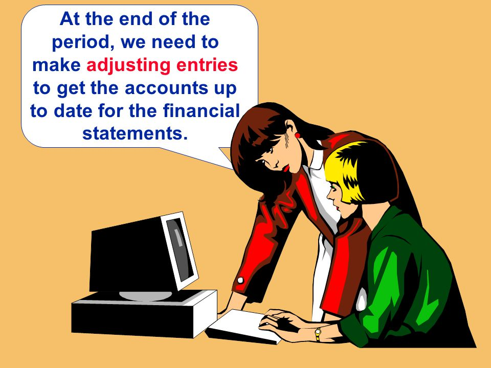 At the end of the period, we need to make adjusting entries to get the accounts up to date for the financial statements.