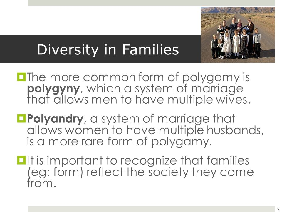 Diversity in Families The more common form of polygamy is polygyny, which a system of marriage that allows men to have multiple wives.