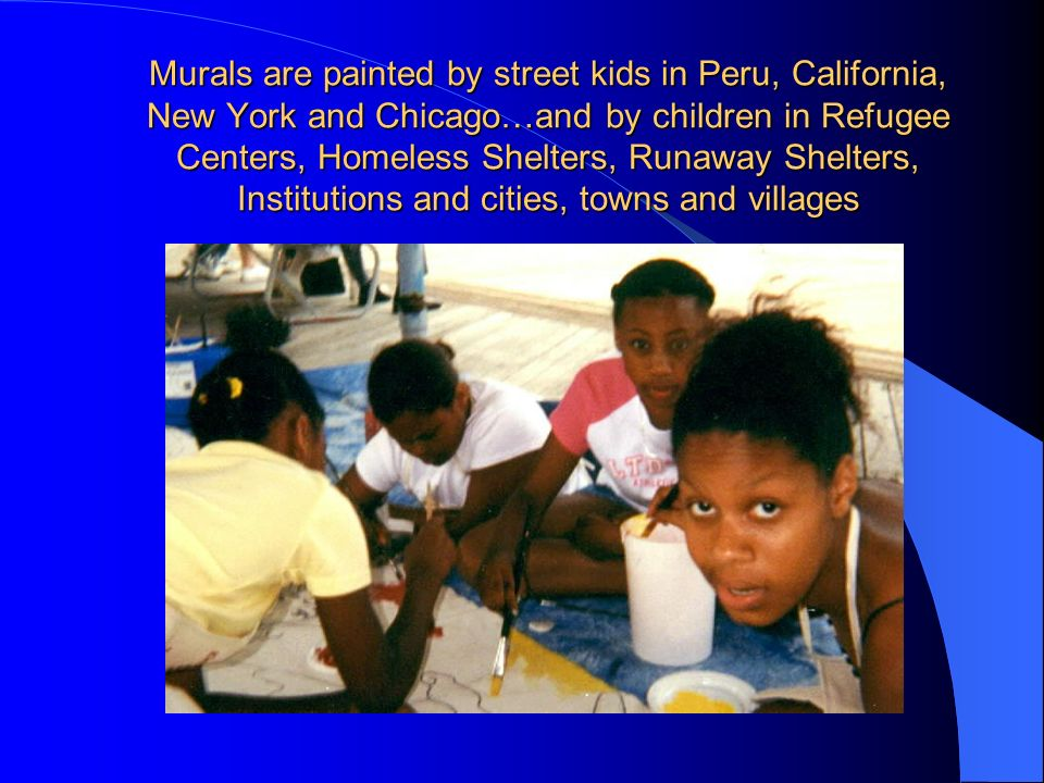 Murals are painted by street kids in Peru, California, New York and Chicago…and by children in Refugee Centers, Homeless Shelters, Runaway Shelters, Institutions and cities, towns and villages