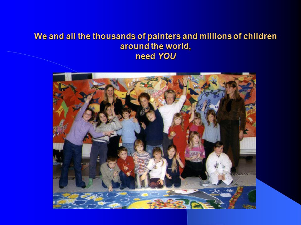 We and all the thousands of painters and millions of children around the world, need YOU