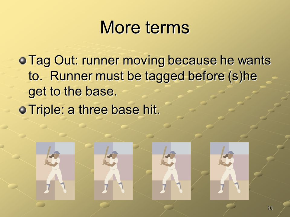 More terms Tag Out: runner moving because he wants to. Runner must be tagged before (s)he get to the base.