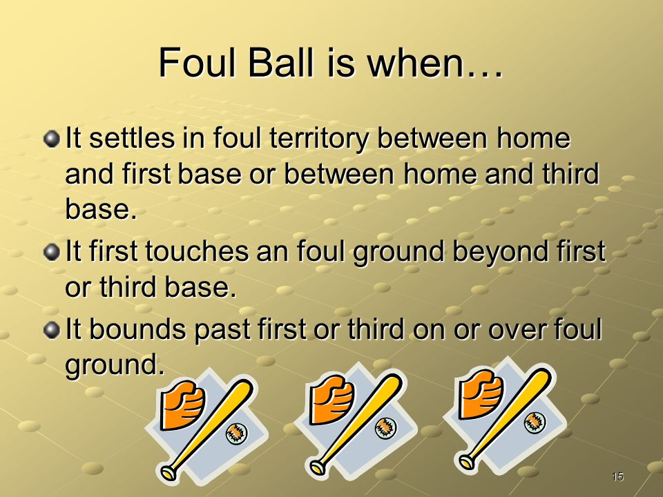 Foul Ball is when… It settles in foul territory between home and first base or between home and third base.