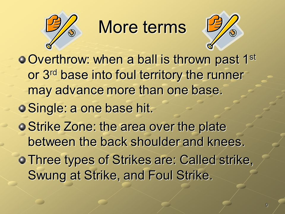 More terms Overthrow: when a ball is thrown past 1st or 3rd base into foul territory the runner may advance more than one base.