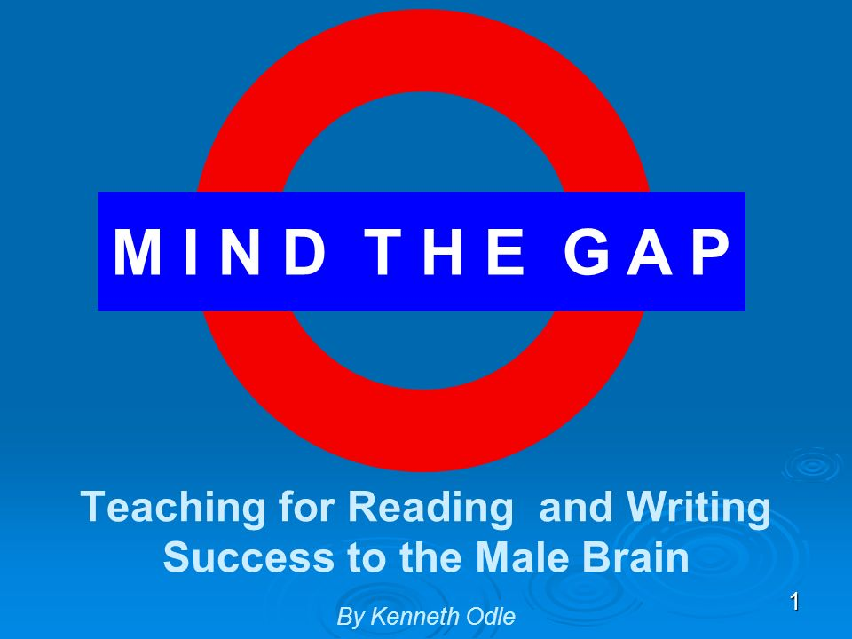 Mind the Gap: Notes M I N D T H E G A P. Teaching for Reading and Writing Success to the Male Brain By Kenneth Odle.