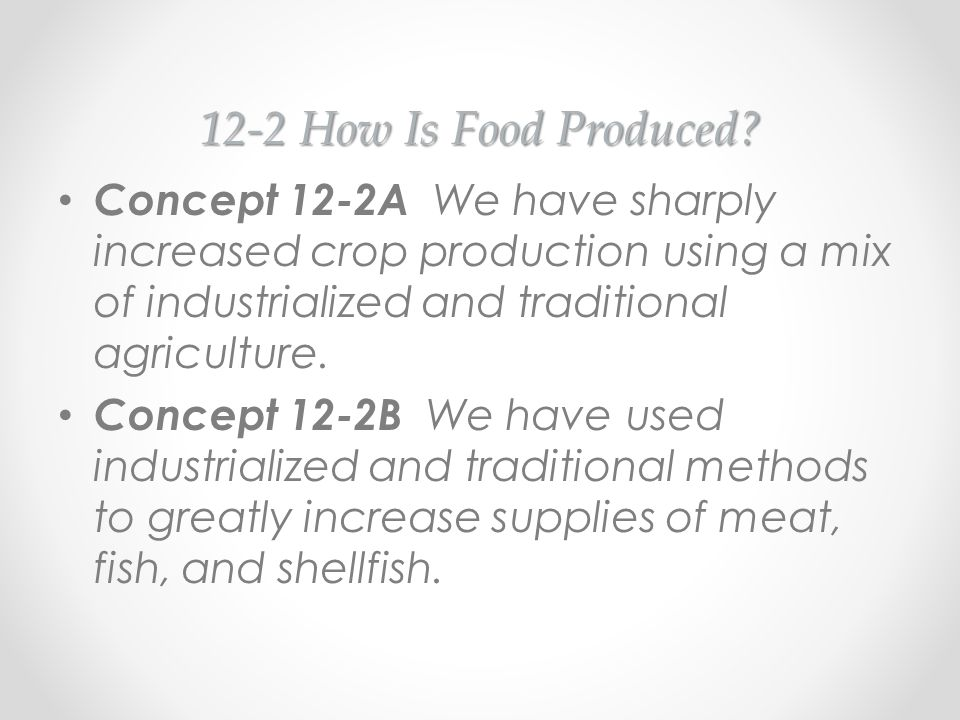12-2 How Is Food Produced Concept 12-2A We have sharply increased crop production using a mix of industrialized and traditional agriculture.