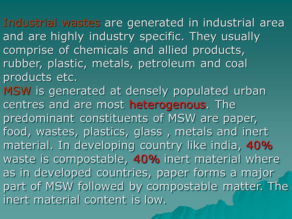 Industrial wastes are generated in industrial area and are highly industry specific. They usually comprise of chemicals and allied products, rubber, plastic, metals, petroleum and coal products etc.