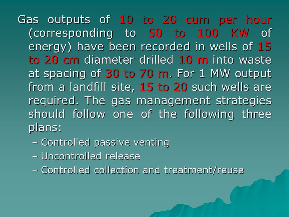 Gas outputs of 10 to 20 cum per hour (corresponding to 50 to 100 KW of energy) have been recorded in wells of 15 to 20 cm diameter drilled 10 m into waste at spacing of 30 to 70 m. For 1 MW output from a landfill site, 15 to 20 such wells are required. The gas management strategies should follow one of the following three plans: