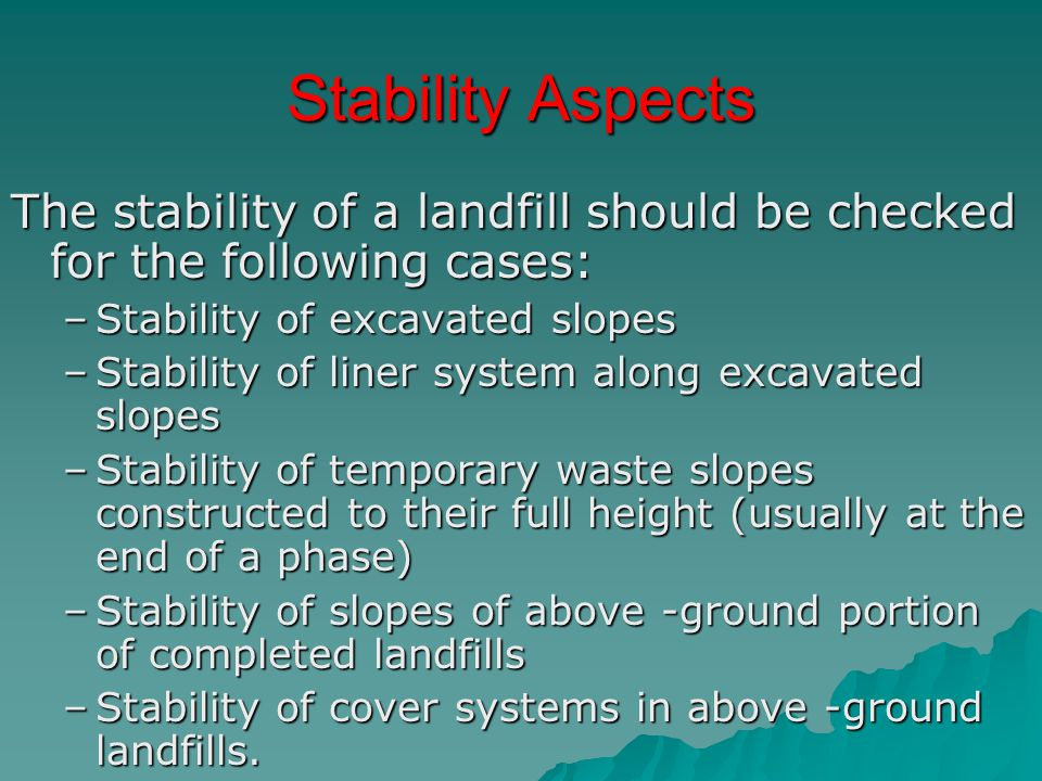 Stability Aspects The stability of a landfill should be checked for the following cases: Stability of excavated slopes.