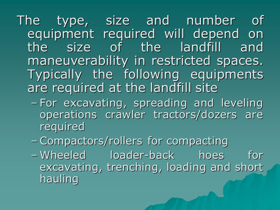 The type, size and number of equipment required will depend on the size of the landfill and maneuverability in restricted spaces. Typically the following equipments are required at the landfill site