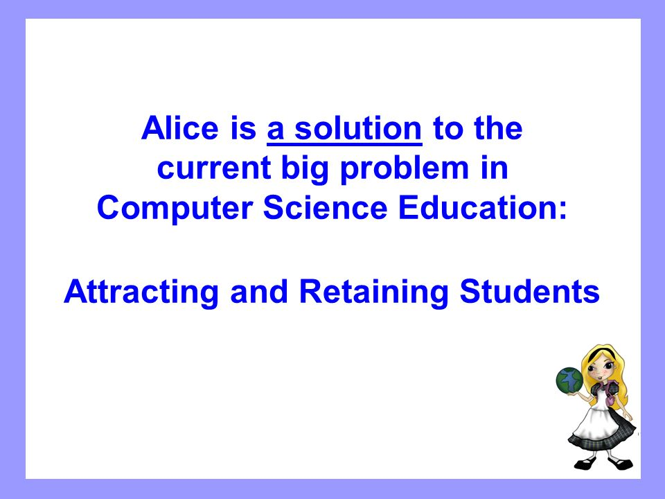 Alice is a solution to the current big problem in Computer Science Education: Attracting and Retaining Students