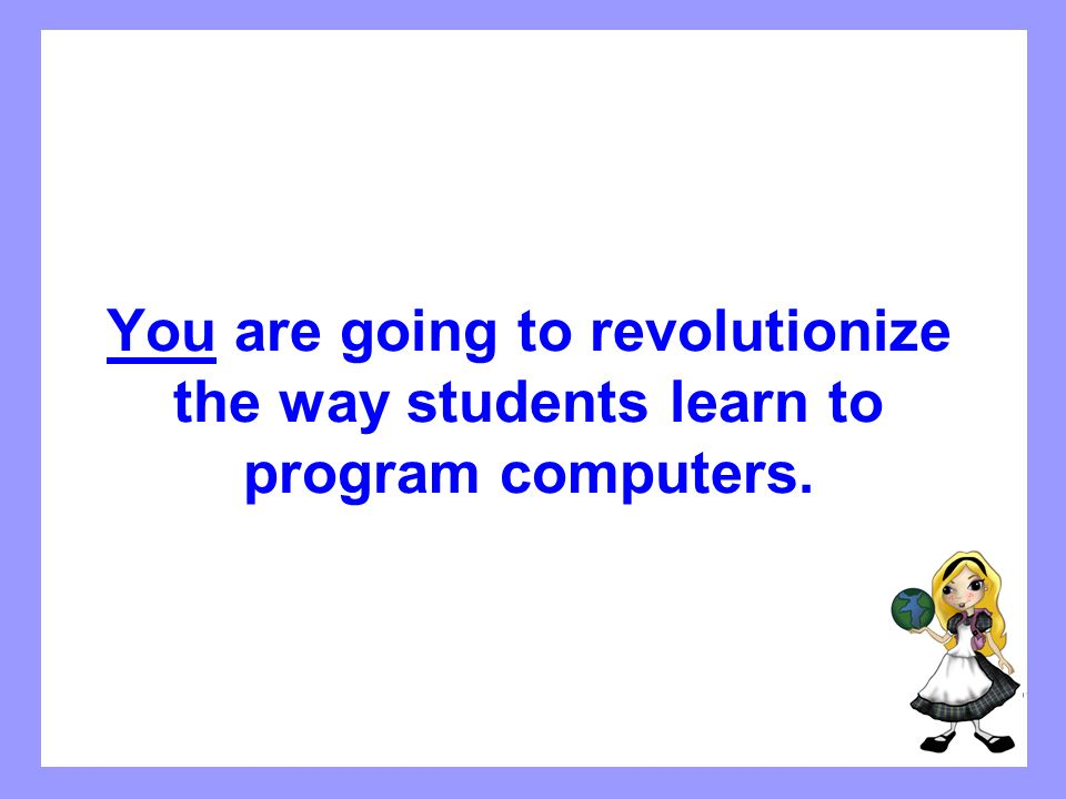 You are going to revolutionize the way students learn to program computers.