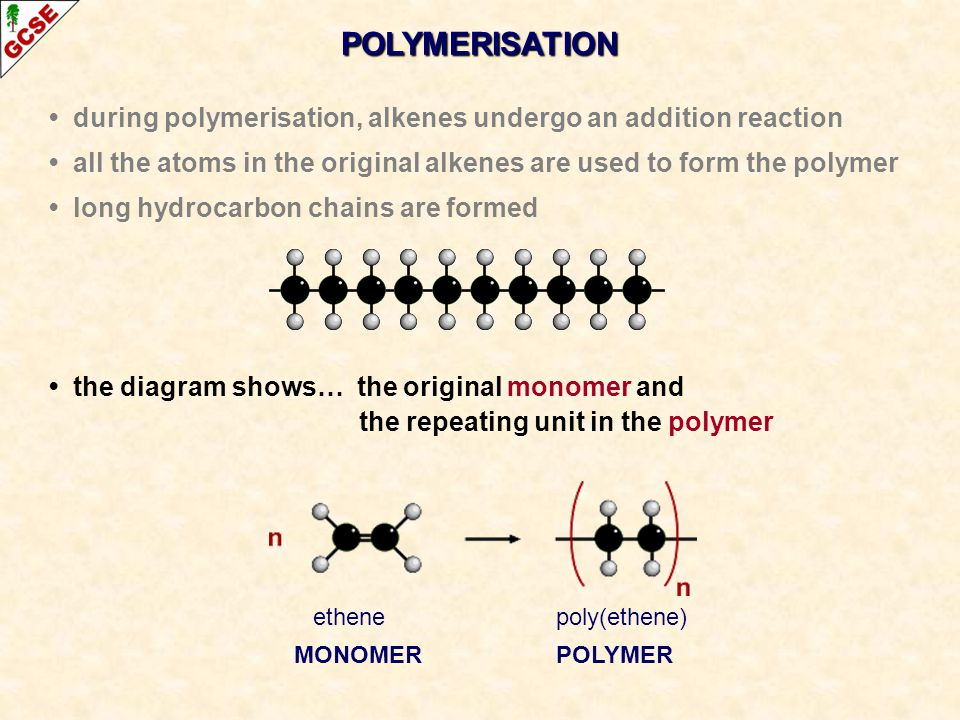 POLYMERISATION • during polymerisation, alkenes undergo an addition reaction. • all the atoms in the original alkenes are used to form the polymer.