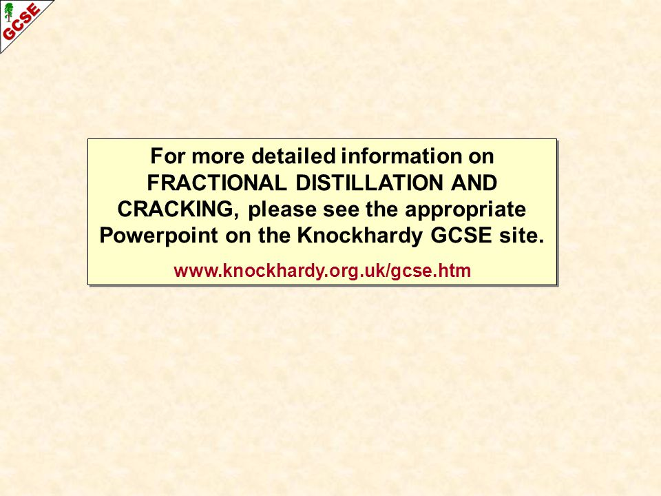For more detailed information on FRACTIONAL DISTILLATION AND CRACKING, please see the appropriate Powerpoint on the Knockhardy GCSE site.