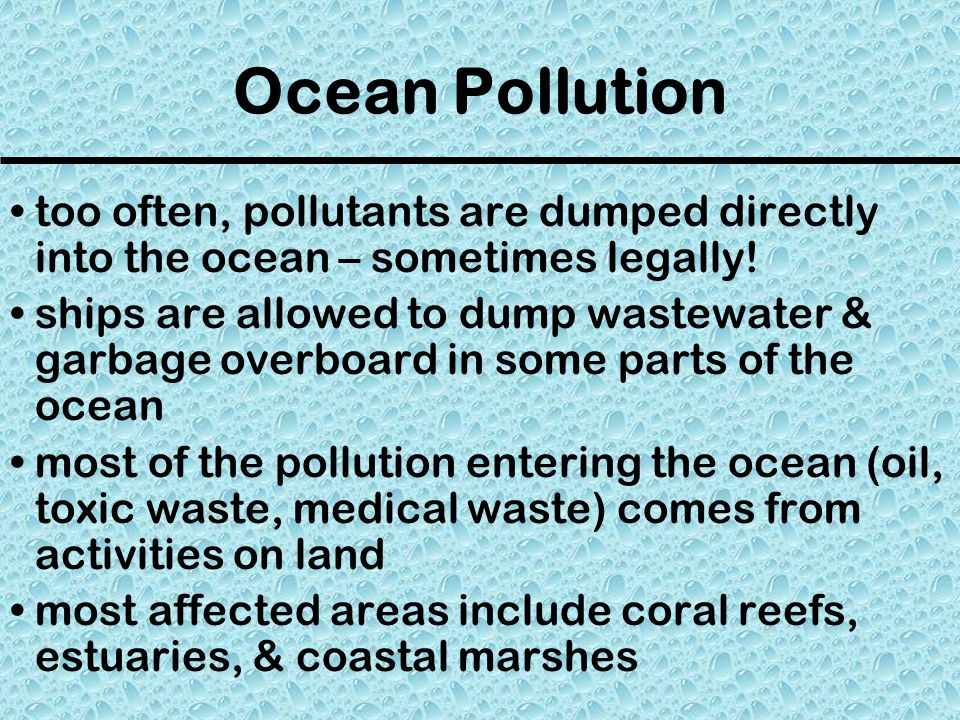 Ocean Pollution too often, pollutants are dumped directly into the ocean – sometimes legally!