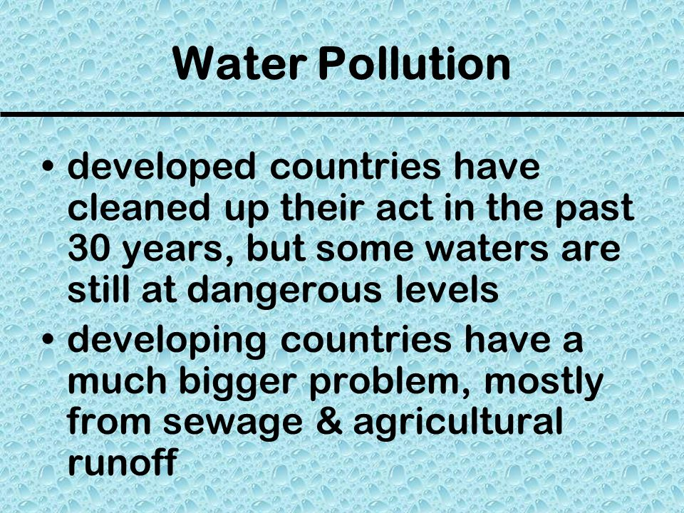Water Pollution developed countries have cleaned up their act in the past 30 years, but some waters are still at dangerous levels.