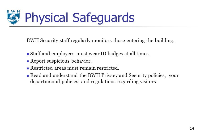 Physical Safeguards BWH Security staff regularly monitors those entering the building. Staff and employees must wear ID badges at all times.