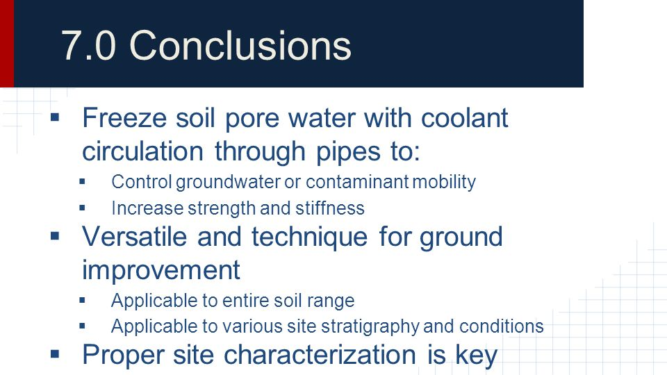 7.0 Conclusions Freeze soil pore water with coolant circulation through pipes to: Control groundwater or contaminant mobility.