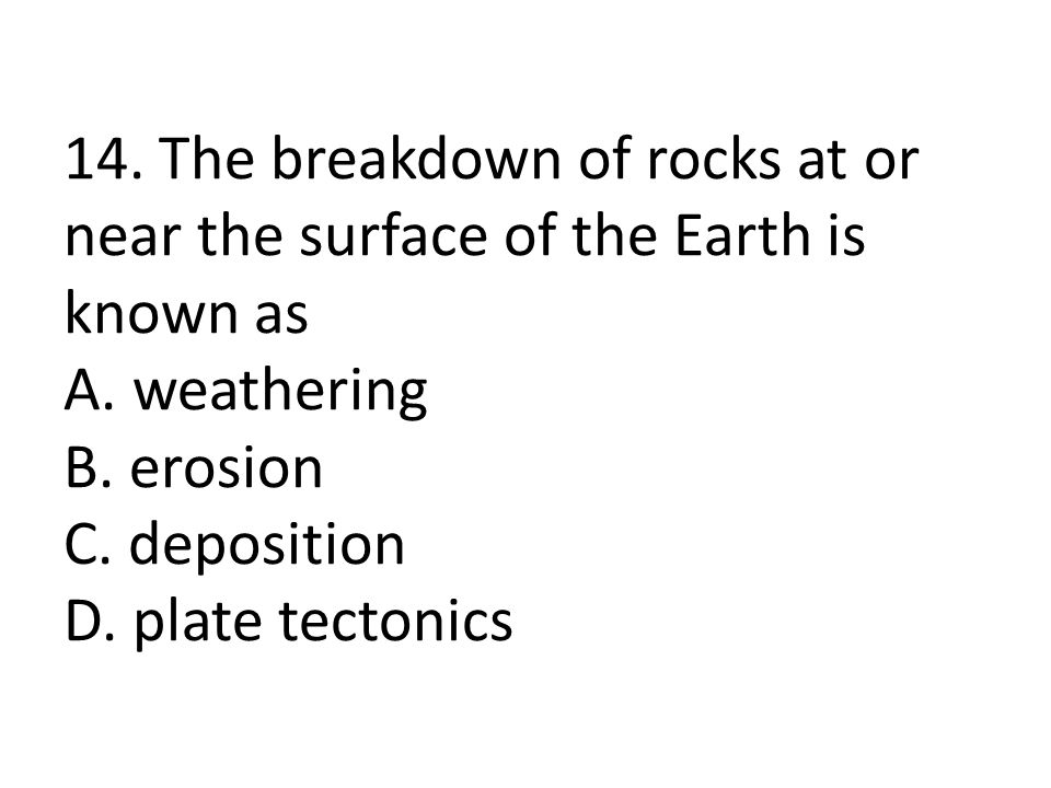 14. The breakdown of rocks at or near the surface of the Earth is known as A.