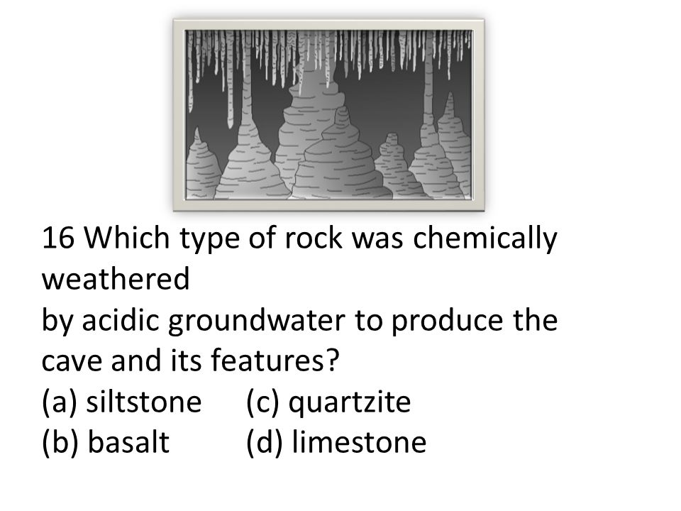16 Which type of rock was chemically weathered by acidic groundwater to produce the cave and its features.