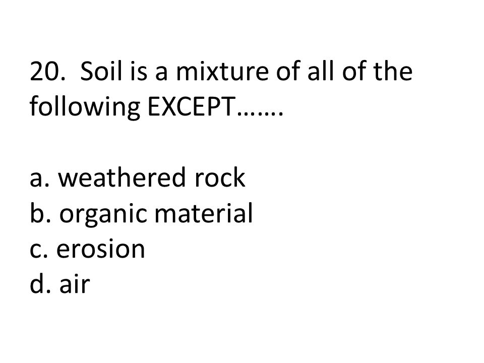 20. Soil is a mixture of all of the following EXCEPT……. a