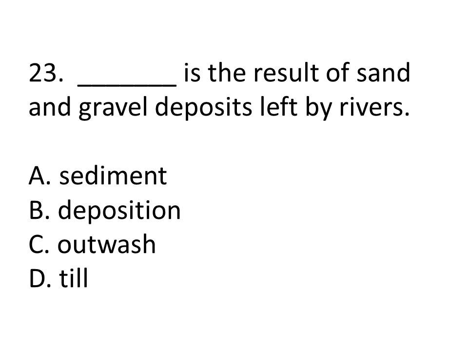 23. _______ is the result of sand and gravel deposits left by rivers.