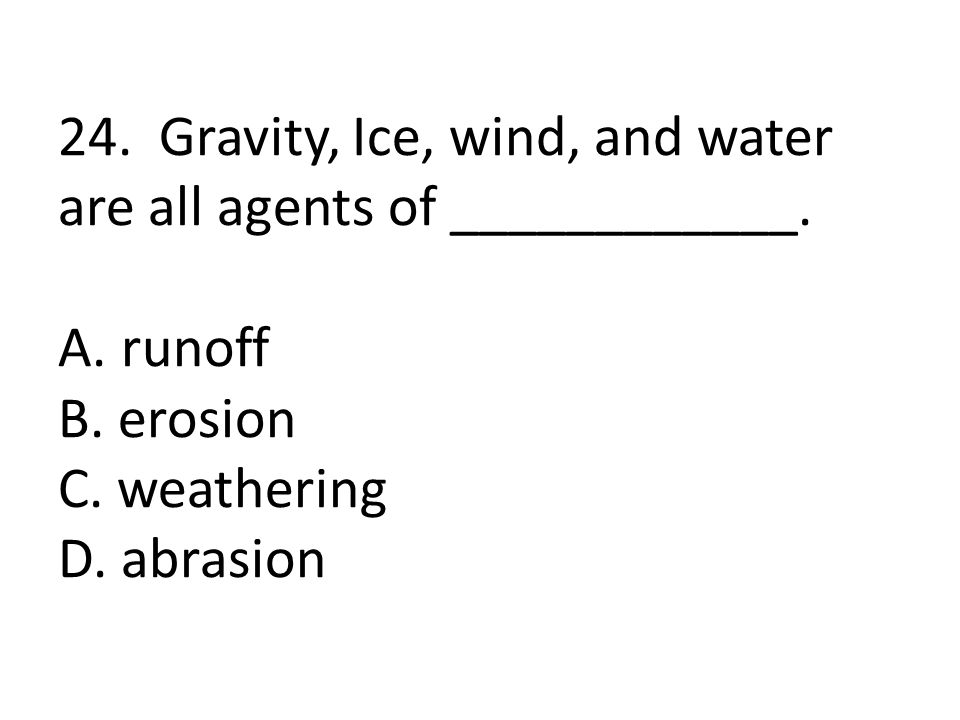 24. Gravity, Ice, wind, and water are all agents of ____________. A