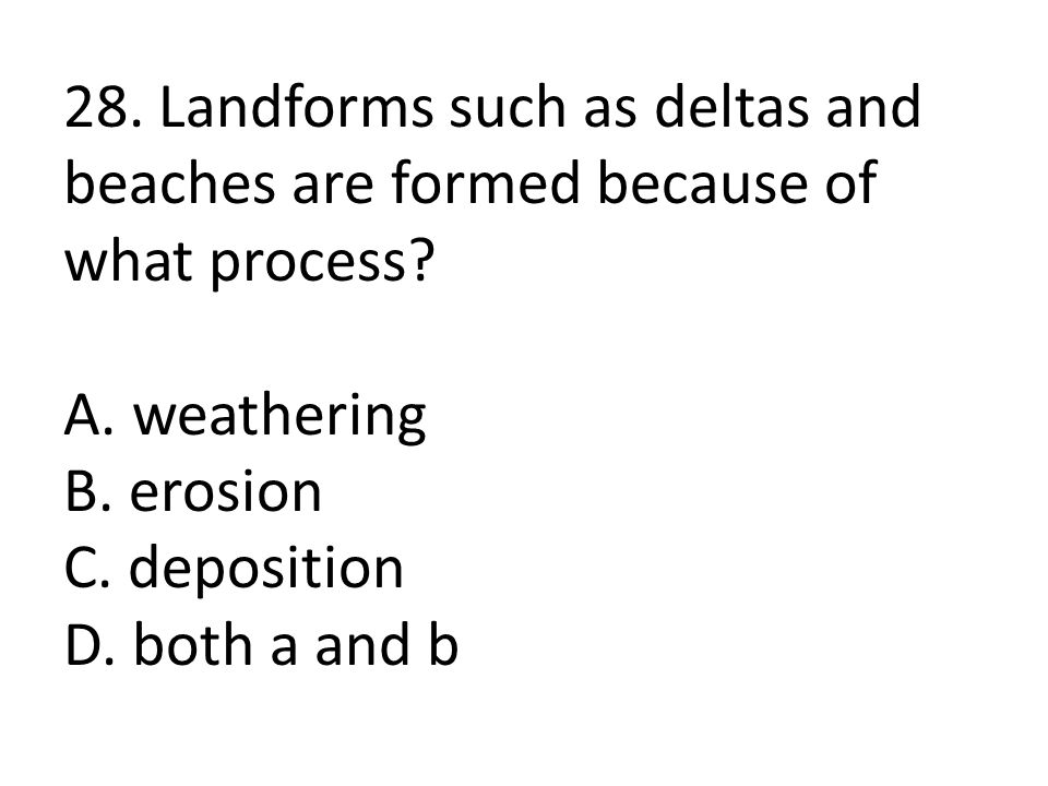 28. Landforms such as deltas and beaches are formed because of what process.