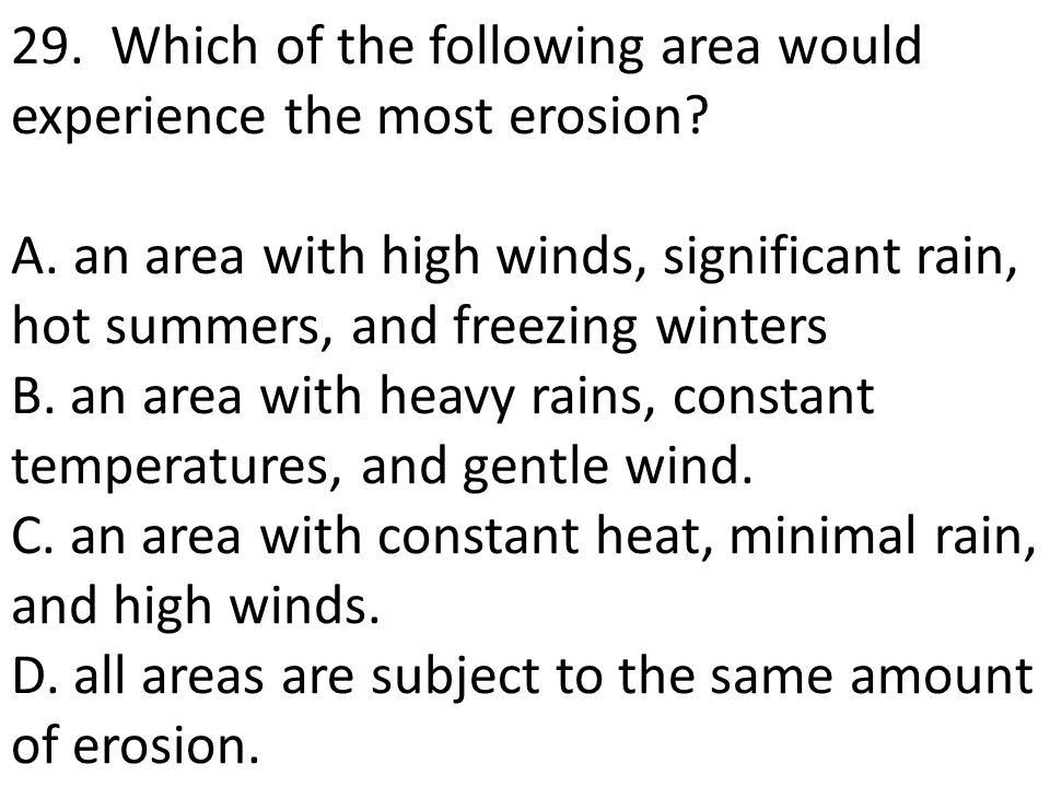 29. Which of the following area would experience the most erosion. A