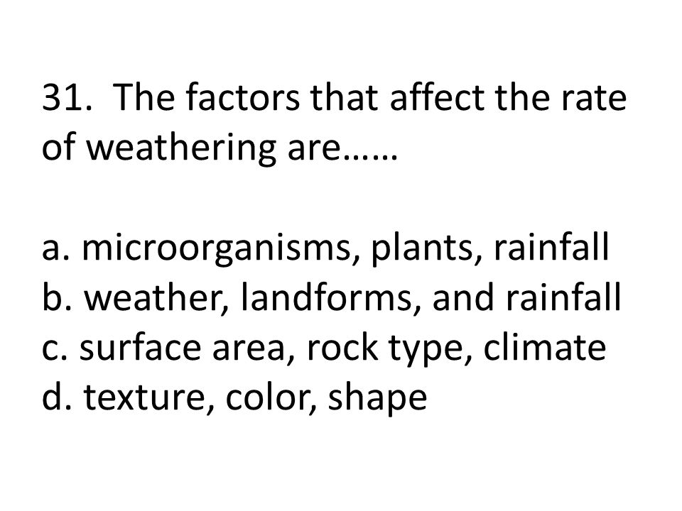 31. The factors that affect the rate of weathering are…… a