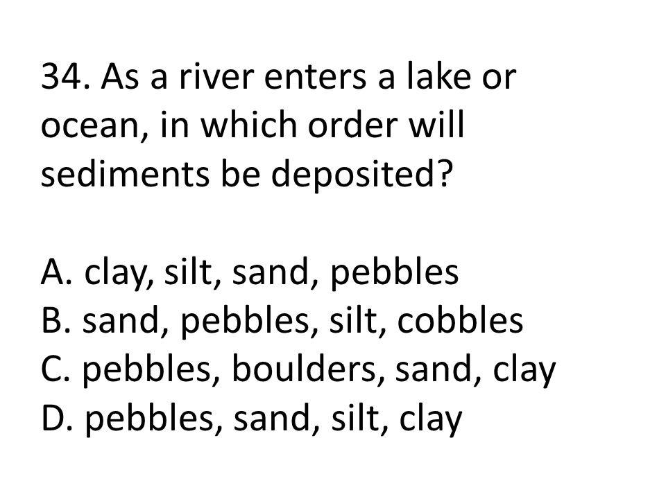34. As a river enters a lake or ocean, in which order will sediments be deposited.