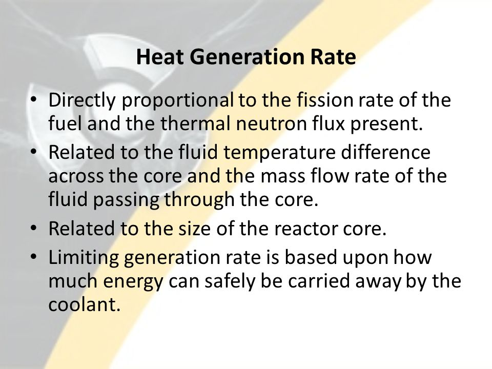 Heat Generation Rate Directly proportional to the fission rate of the fuel and the thermal neutron flux present.