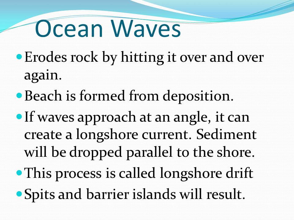 Ocean Waves Erodes rock by hitting it over and over again.