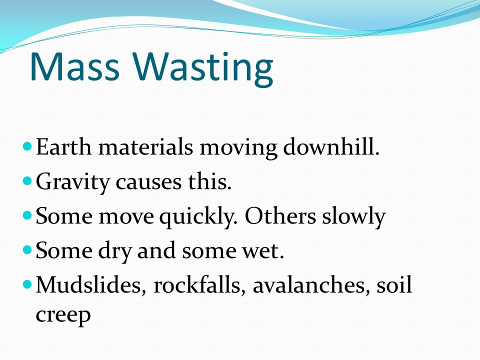 Mass Wasting Earth materials moving downhill. Gravity causes this.