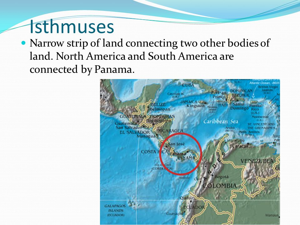 Isthmuses Narrow strip of land connecting two other bodies of land.