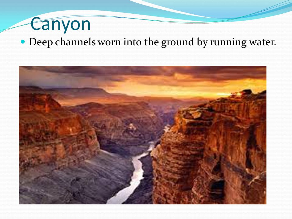 Canyon Deep channels worn into the ground by running water.