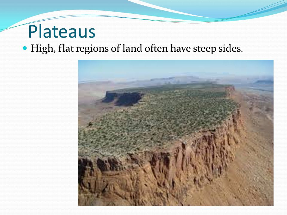 Plateaus High, flat regions of land often have steep sides.