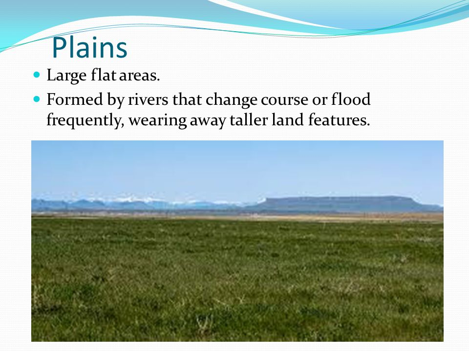 Plains Large flat areas.