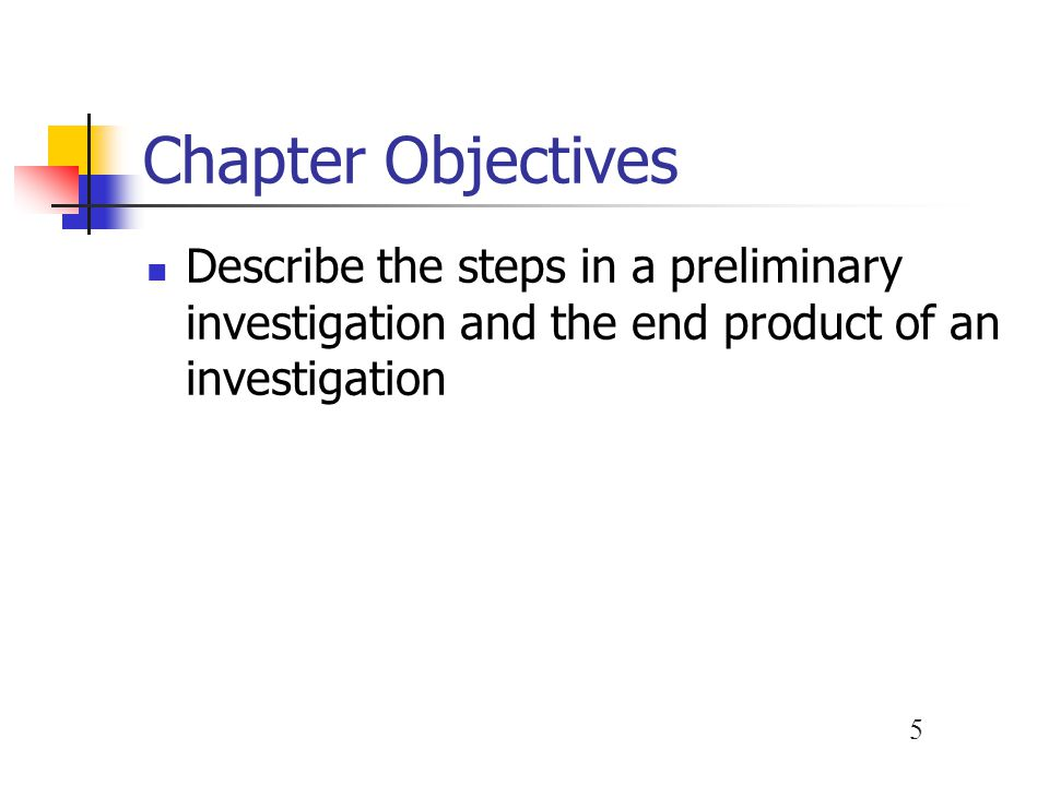 Chapter Objectives Describe the steps in a preliminary investigation and the end product of an investigation.