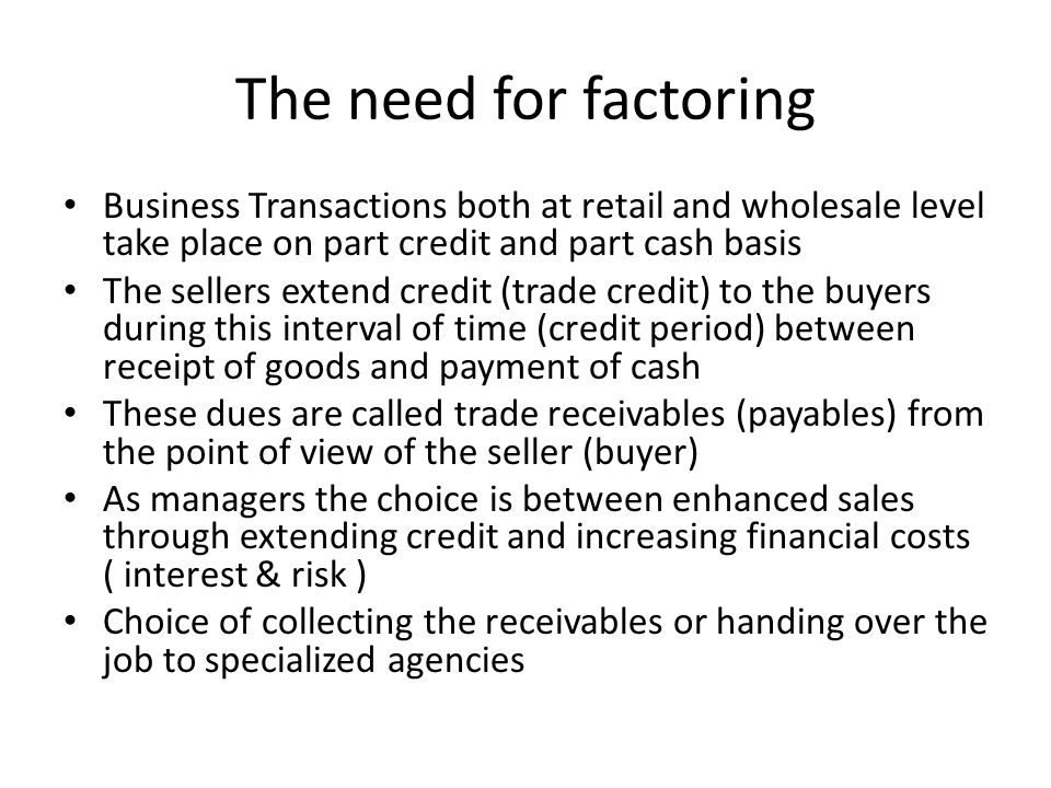 The need for factoring Business Transactions both at retail and wholesale level take place on part credit and part cash basis.