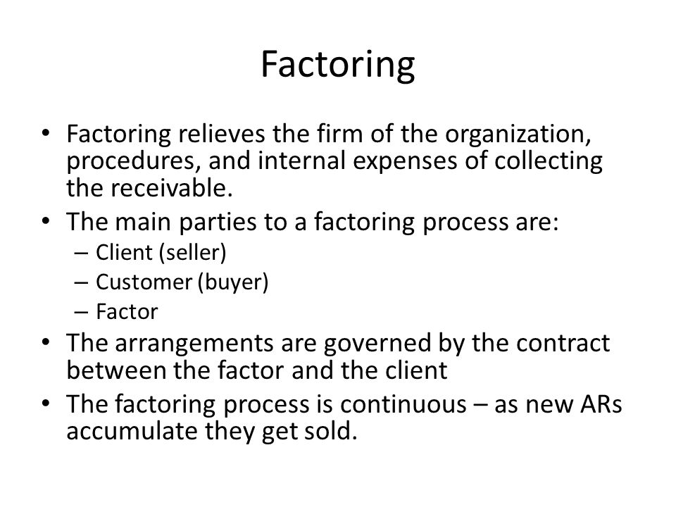 Factoring Factoring relieves the firm of the organization, procedures, and internal expenses of collecting the receivable.