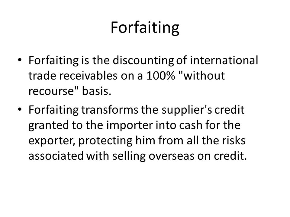 Forfaiting Forfaiting is the discounting of international trade receivables on a 100% without recourse basis.