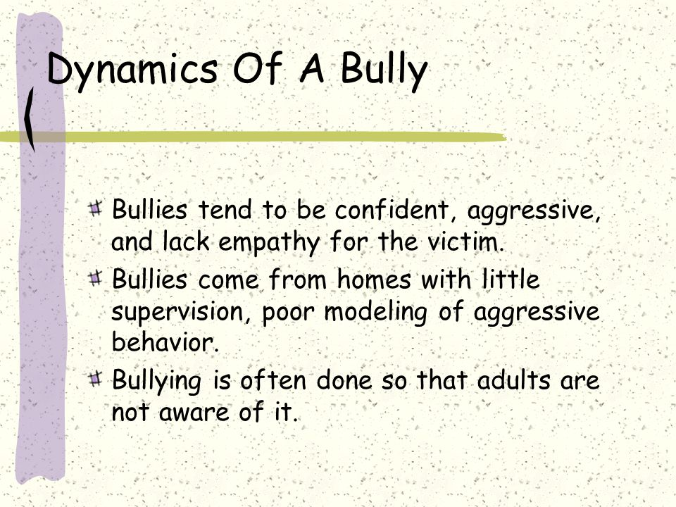 Dynamics Of A Bully Bullies tend to be confident, aggressive, and lack empathy for the victim.