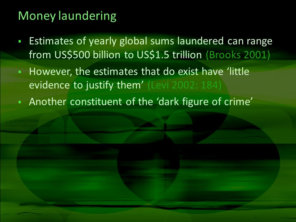 Money laundering Estimates of yearly global sums laundered can range from US$500 billion to US$1.5 trillion (Brooks 2001)