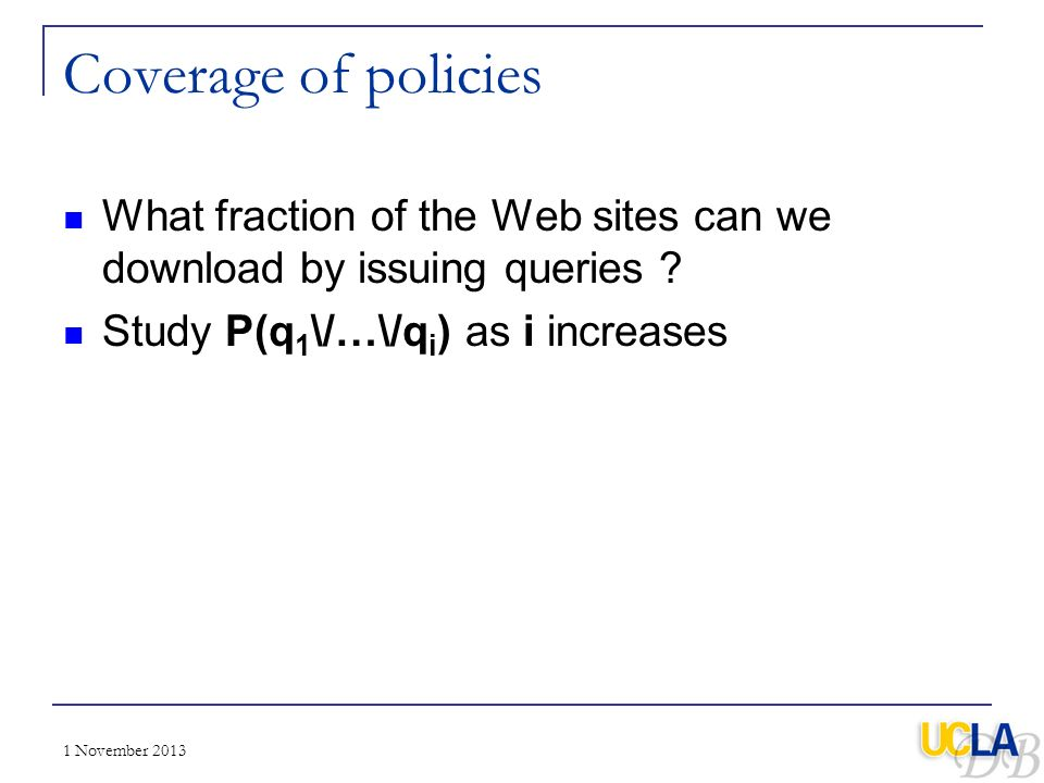 Coverage of policies What fraction of the Web sites can we download by issuing queries Study P(q1\/…\/qi) as i increases.