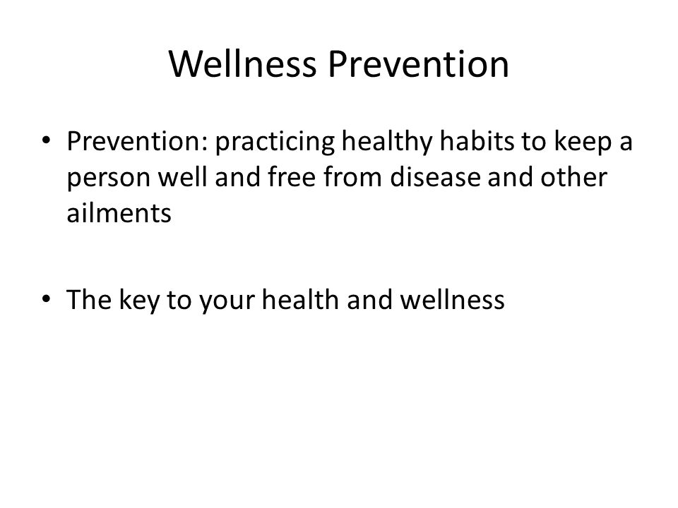 Wellness Prevention Prevention: practicing healthy habits to keep a person well and free from disease and other ailments.