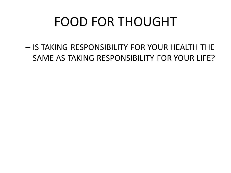 FOOD FOR THOUGHT IS TAKING RESPONSIBILITY FOR YOUR HEALTH THE SAME AS TAKING RESPONSIBILITY FOR YOUR LIFE