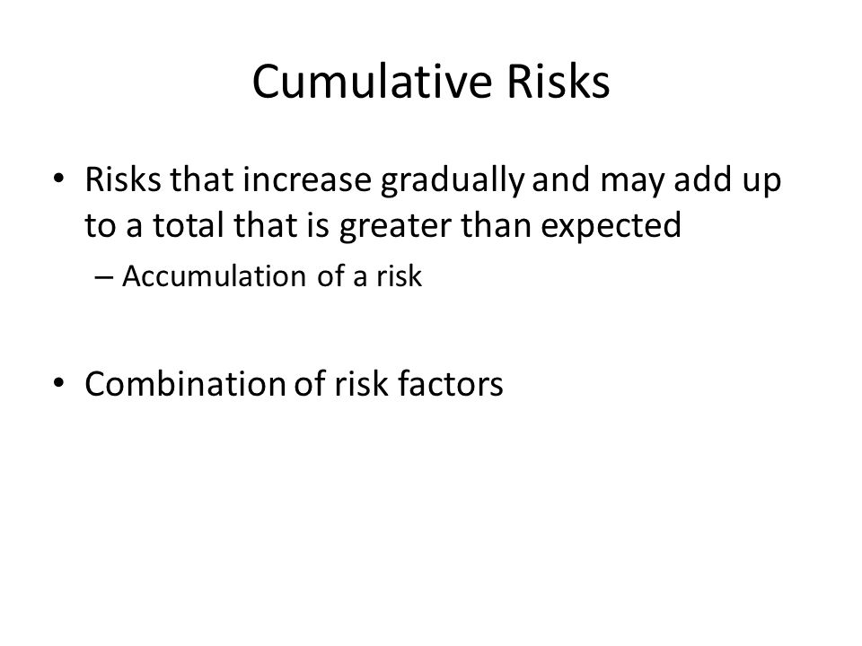 Cumulative Risks Risks that increase gradually and may add up to a total that is greater than expected.