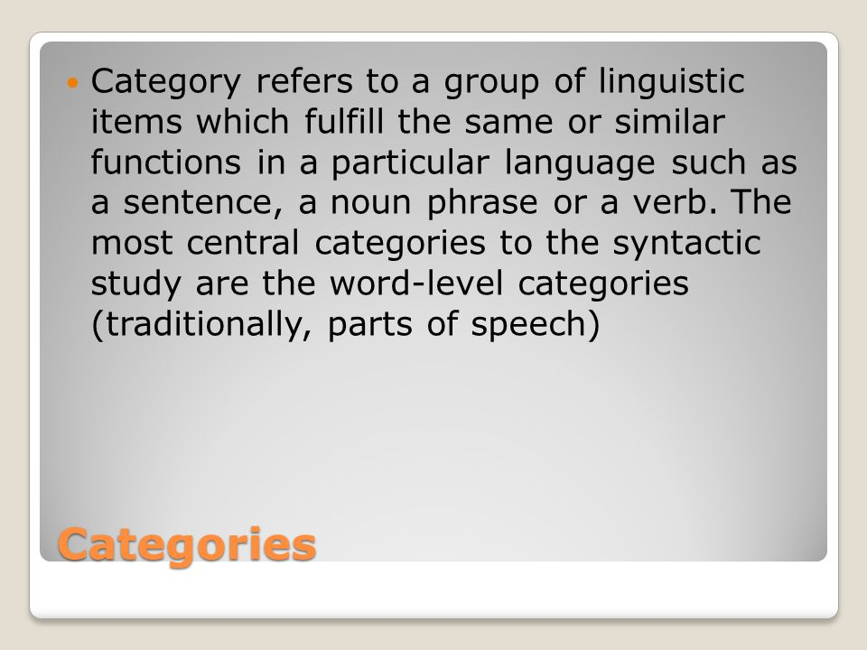 Category refers to a group of linguistic items which fulfill the same or similar functions in a particular language such as a sentence, a noun phrase or a verb. The most central categories to the syntactic study are the word-level categories (traditionally, parts of speech)