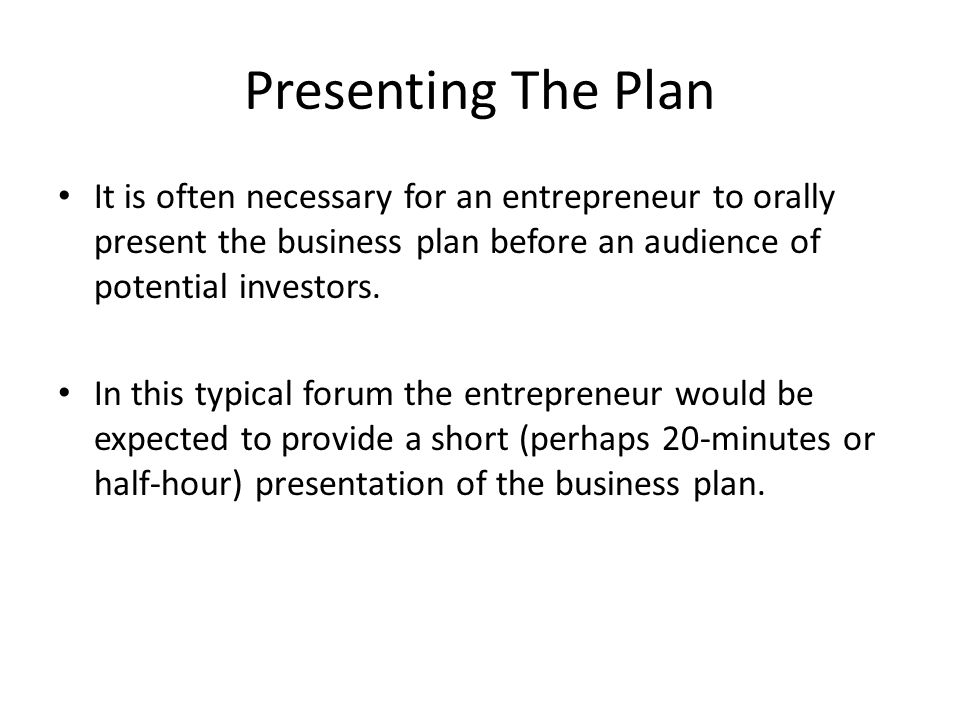 Presenting The Plan It is often necessary for an entrepreneur to orally present the business plan before an audience of potential investors.