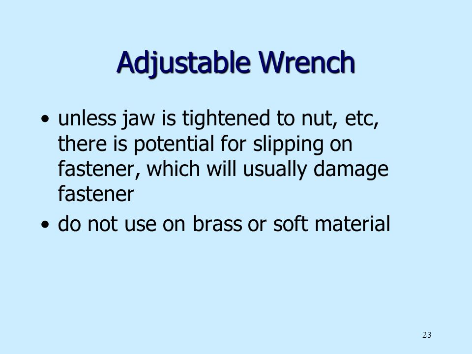 Adjustable Wrench unless jaw is tightened to nut, etc, there is potential for slipping on fastener, which will usually damage fastener.